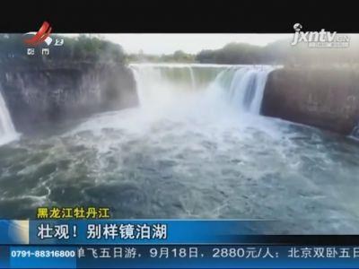 黑龍江牡丹江:壯觀!別樣鏡泊湖