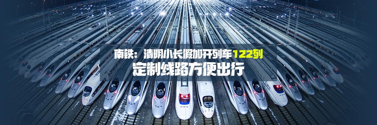南铁:清明小长假加开列车122列 定制线路方便出行