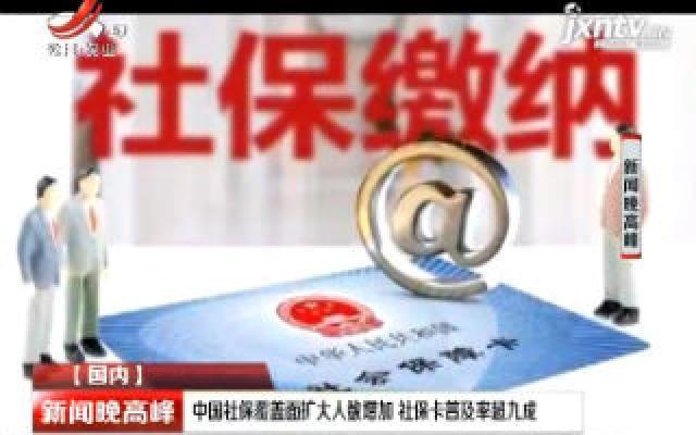 中国社保覆盖面扩大人数增加 社保卡普及率超九成