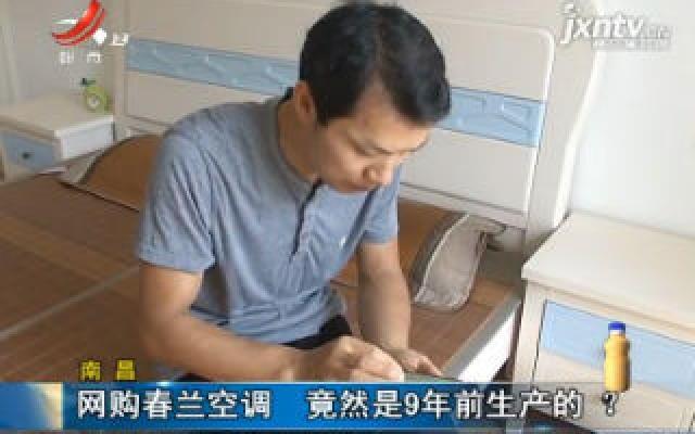 南昌:网购春兰空调 竟然9年前生产的?
