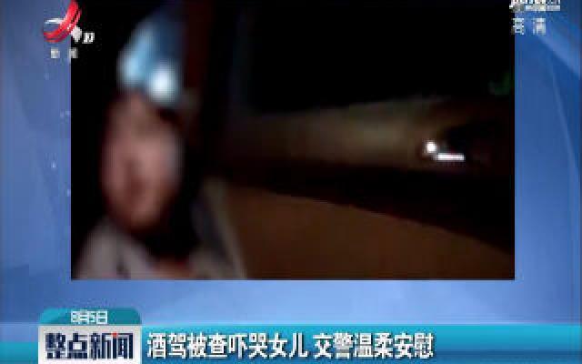 安徽铜陵:酒驾被查吓哭女儿 交警温柔安慰