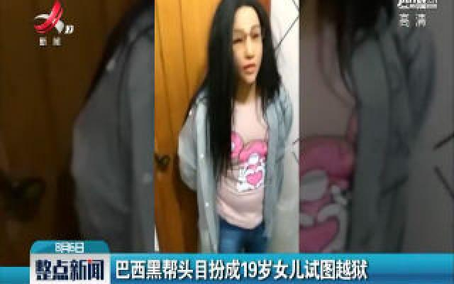 巴西黑帮头目扮成19岁女儿试图越狱