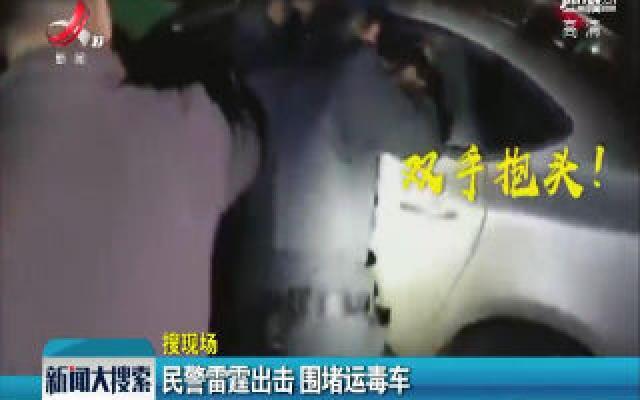 安徽铜陵:民警雷霆出击 围堵运毒车
