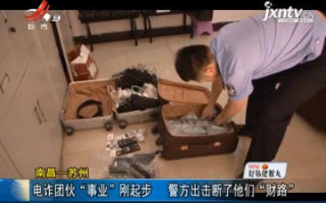 """南昌—苏州:电诈团伙""""事业""""刚起步 警方出击断了他们""""财路"""""""