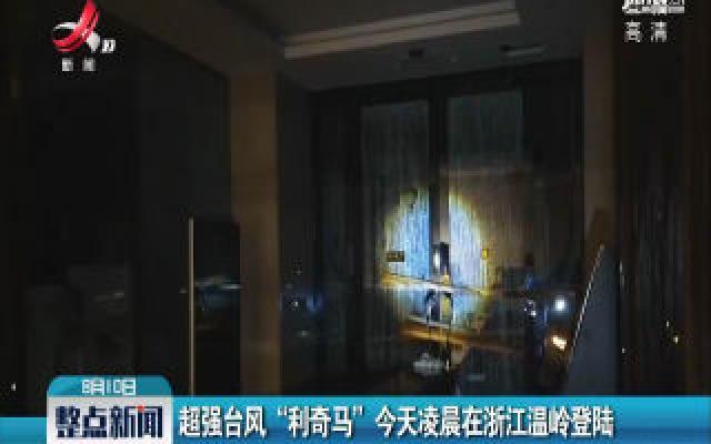 """超强台风""""利奇马""""8月10日凌晨在浙江温岭登陆"""