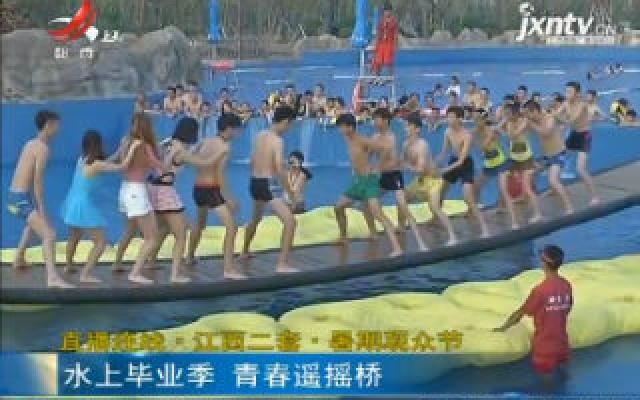 【直播连线·江西二套·暑期观众节】水上毕业季 青春遥遥桥