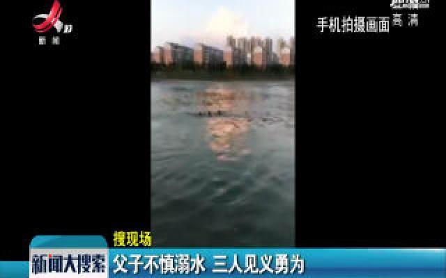 华人娱乐app下载宜春:父子不慎溺水 三人见义勇为