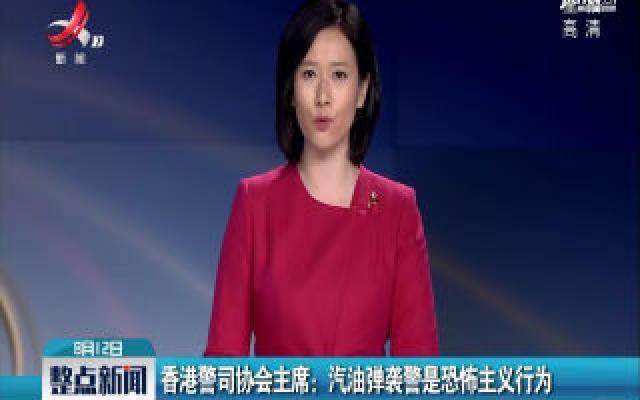 香港警司协会主席:汽油弹袭警是恐怖主义行为