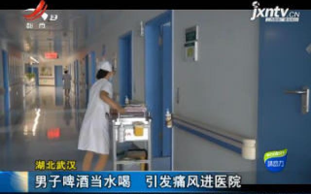 湖北武汉:男子啤酒当水喝 引发痛风进医院