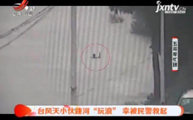 """上海:台风天小伙跳河""""玩浪"""" 幸被民警救起"""