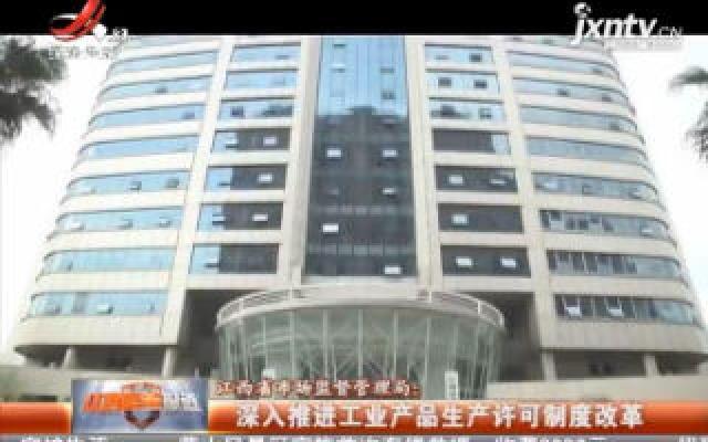 江西省市场监督管理局:深入推进工业产品生产许可制度改革