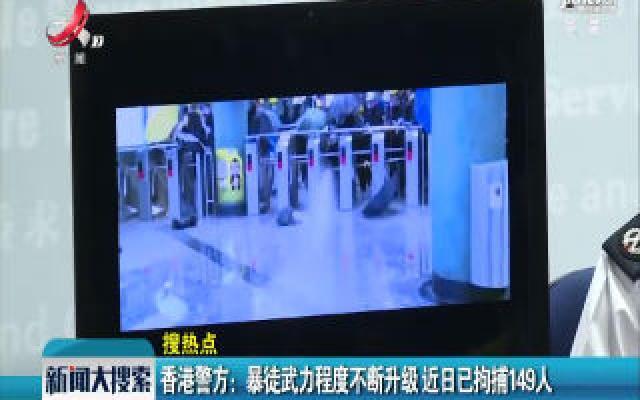 香港警方:暴徒武力程度不断升级 近日已拘捕149人