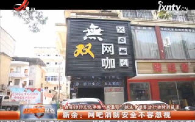 """【江西省2019文化市场""""风暴Ⅱ""""执法专项整治行动特别报道】新余:网吧消防安全不容忽视"""