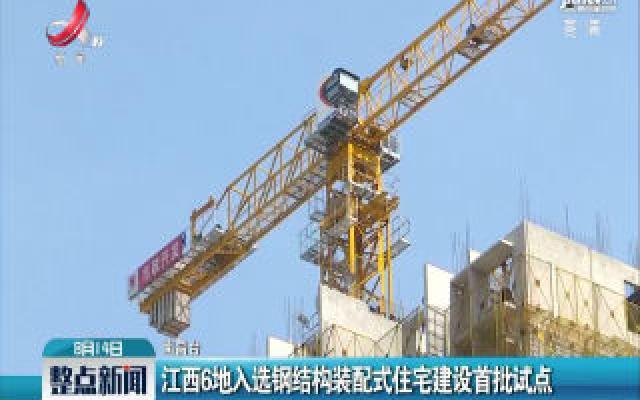 江西6地入选钢结构装配式住宅建设首批试点