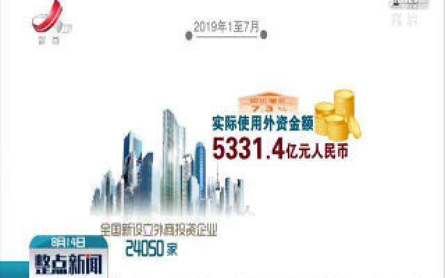 中国2019年前7个月实际使用外资超5300亿元 同比增7.3%