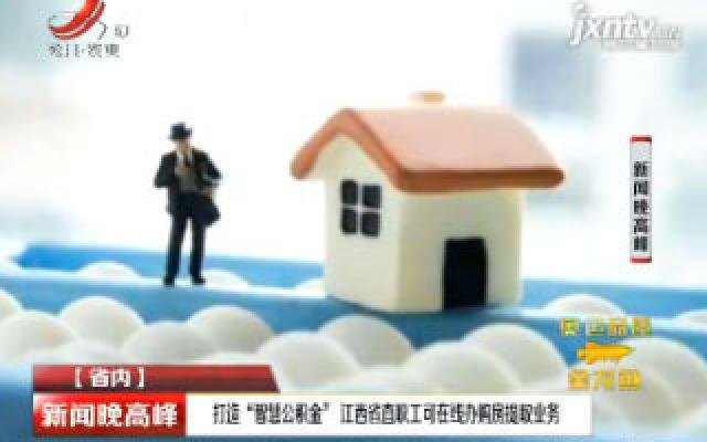 """打造""""智慧公积金"""" 江西省直职工可在线办购房提取业务"""