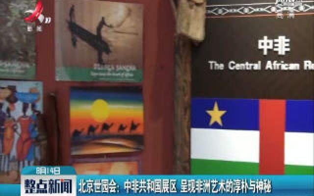 北京世园会:中非共和国展区 呈现非洲艺术的淳朴与神秘