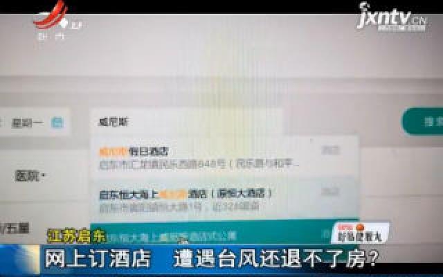 江苏启东:网上订酒店 遭遇台风还退不了房?