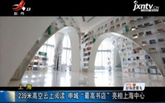 """上海:239米高空云上阅读 申城""""最高书店""""亮相上海中心"""