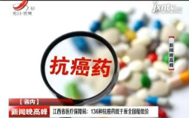 江西省医疗保障局:136种抗癌药低于原全国最低价
