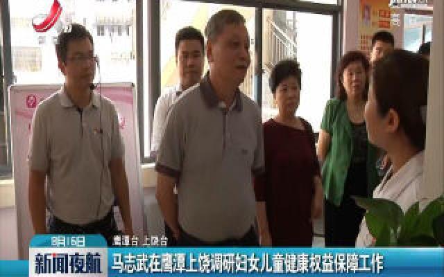 马志武在鹰潭上饶调研妇女儿童健康权益保障工作