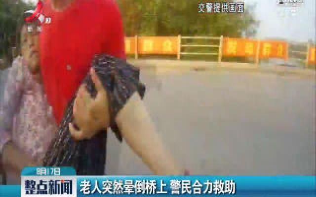 赣州信丰:老人突然晕倒桥上 警民合力救助