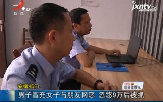 安徽祁门:男子冒充女子与朋友网恋 忽悠9万后被抓