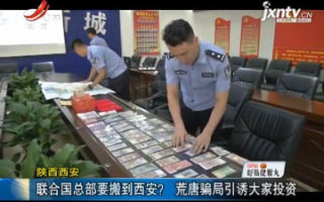 陕西西安:联合国总部要搬到西安? 荒唐骗局引诱大家投资