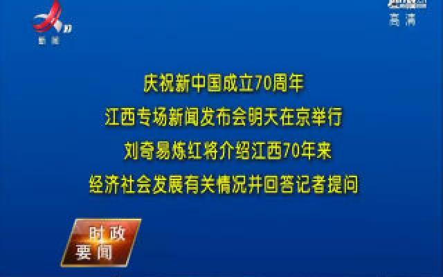 庆祝新中国成立70周年江西专场新闻发布会明天举行 刘奇易炼红将介绍江西70年来经济社会发展有关情况并回答记者提问
