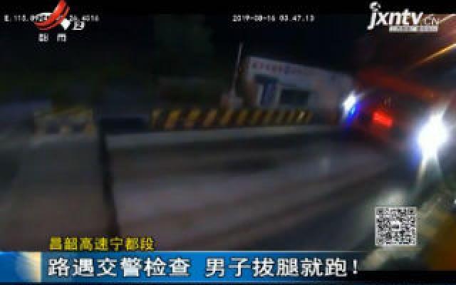 昌韶高速宁都段:路遇交警检查 男子拔腿就跑!