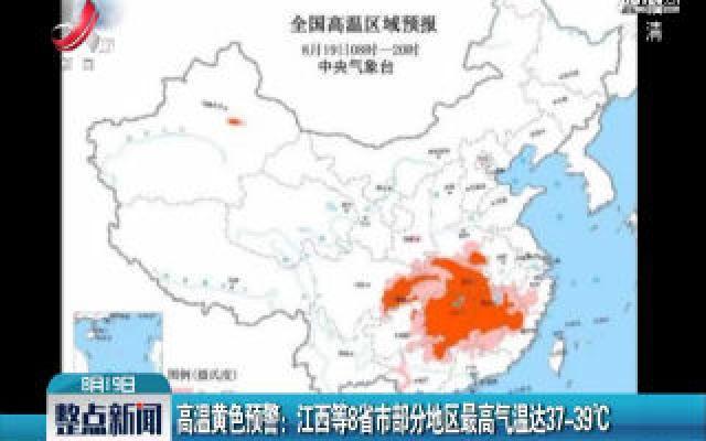 高温黄色预警:江西等8省市部分地区最高气温达37-39℃