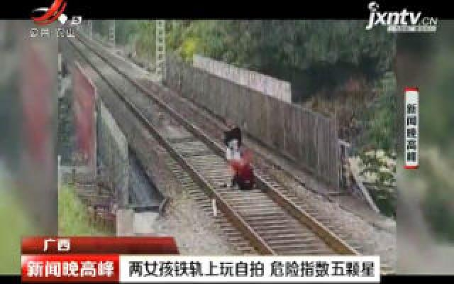广西:两女孩铁轨上玩自拍 危险指数五颗星