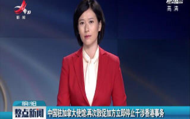 中国驻加拿大使馆:再次敦促加方立即停止干涉香港事务