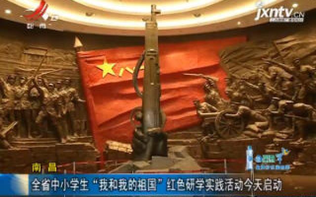"""南昌:全省中小学生""""我和我的祖国""""红色研学实践活动8月19日启动"""