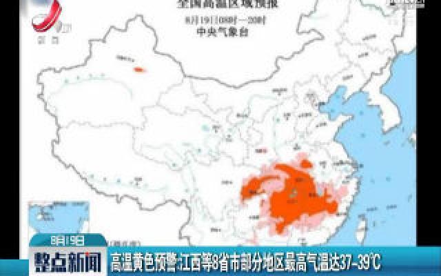 高温黄色预警:江西等省市部分地区最高气温达37-39℃
