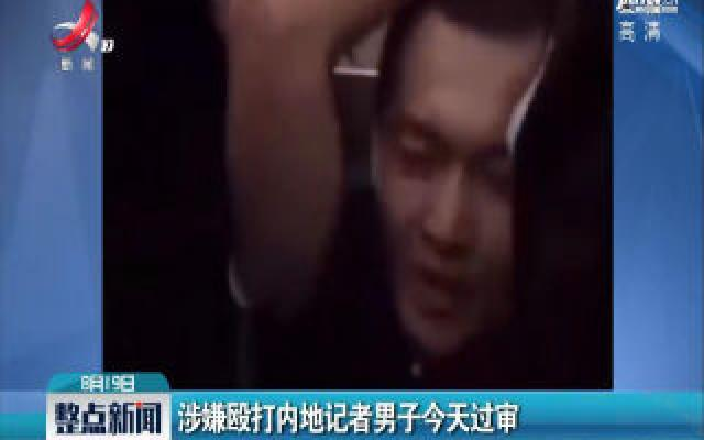 香港:涉嫌殴打内地记者男子8月19日过审