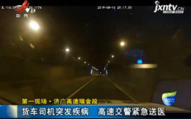 第一现场·济广高速瑞金段:货车司机突发疾病 高速交警紧急送医