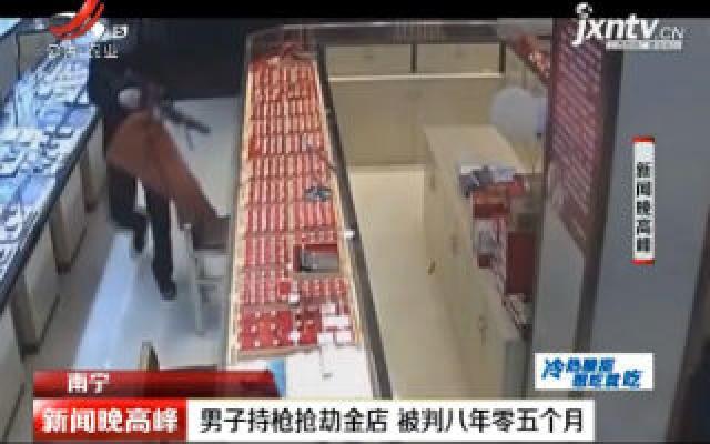 南宁:男子持枪抢劫金店 被判八年零五个月