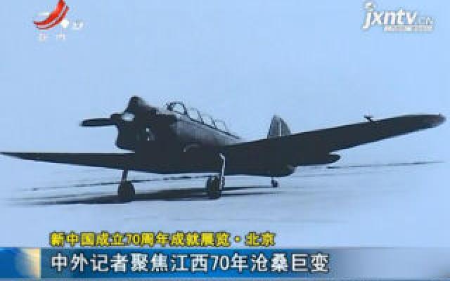 【新中国成立70周年成就展览·北京】中外记者聚焦江西70年沧桑巨变