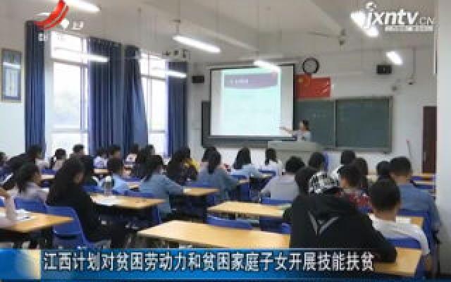江西计划对贫困劳动力和贫困家庭子女开展技能扶贫