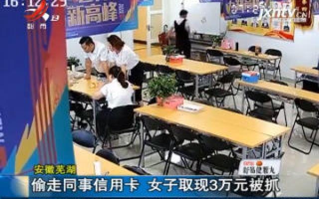 安徽芜湖:偷走同事信用卡 女子取现3万元被抓
