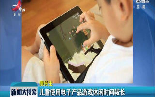 儿童使用电子产品游戏休闲时间较长