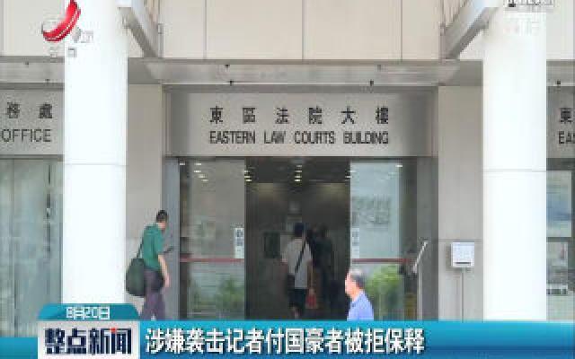 涉嫌袭击记者付国豪者被拒保释