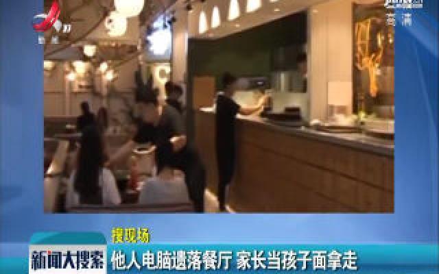 辽宁沈阳:他人电脑遗落餐厅 家长当孩子面拿走
