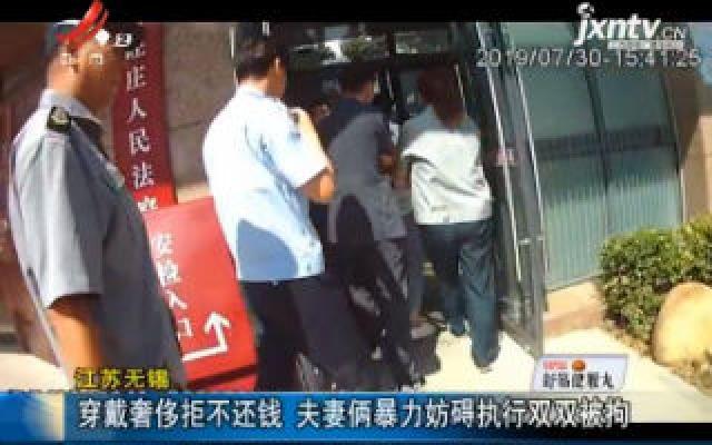 江苏无锡:穿戴奢侈拒不还钱 夫妻俩暴力妨碍执行双双被拘