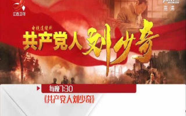电视剧《共产党人刘少奇》今晚起在江西卫视播出