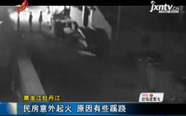 黑龙江牡丹江:民房意外起火 原因有些蹊跷