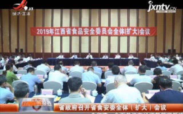 江西省政府召开省食安委全体(扩大)会议