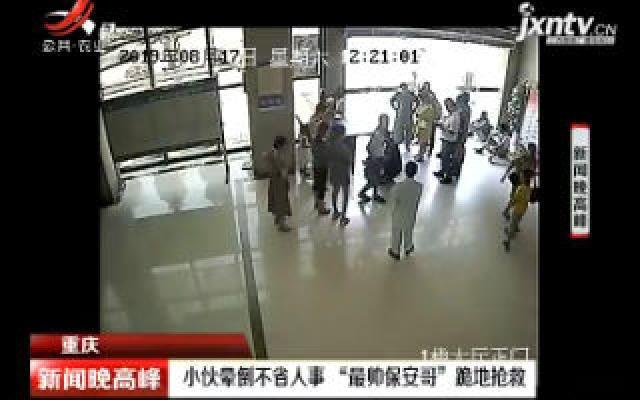 """重庆:小伙晕倒不省人事""""最帅保安哥""""跪地抢救"""
