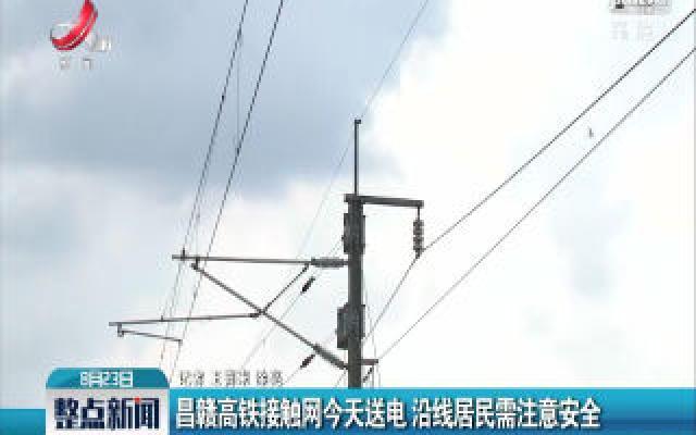 昌赣高铁接触网8月23日送电 沿线居民需注意安全